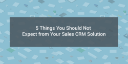 5 Things You Should Not Expect from Your Sales CRM Solution